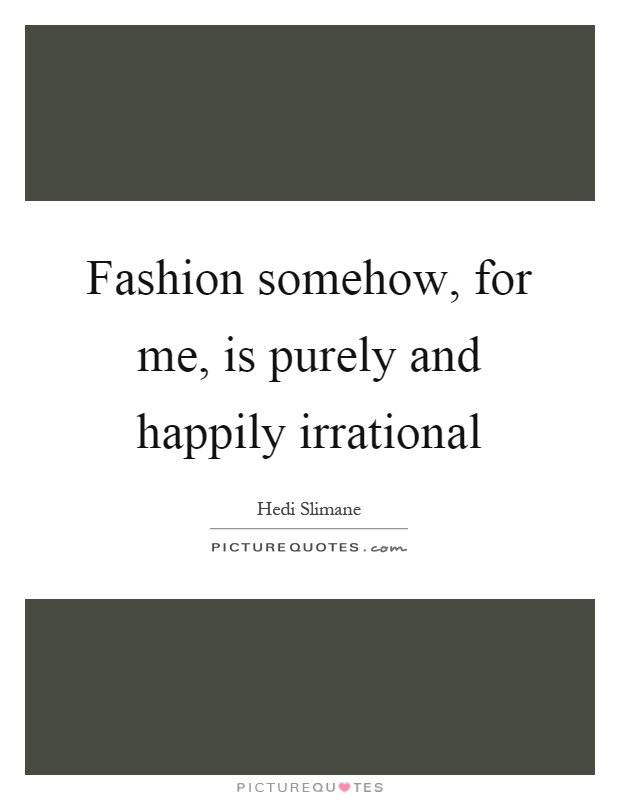 Fashion somehow, for me, is purely and happily irrational Picture Quote #1