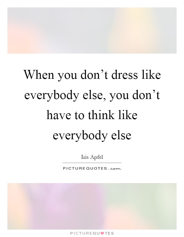 When you don't dress like everybody else, you don't have to think like everybody else Picture Quote #1