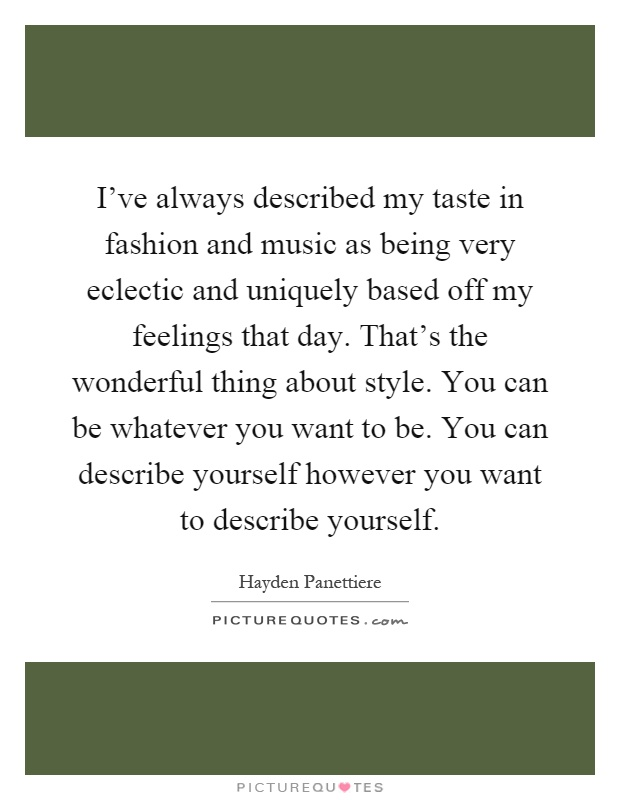 I've always described my taste in fashion and music as being very eclectic and uniquely based off my feelings that day. That's the wonderful thing about style. You can be whatever you want to be. You can describe yourself however you want to describe yourself Picture Quote #1
