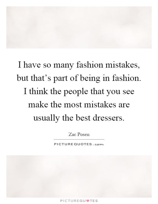 I have so many fashion mistakes, but that's part of being in fashion. I think the people that you see make the most mistakes are usually the best dressers Picture Quote #1