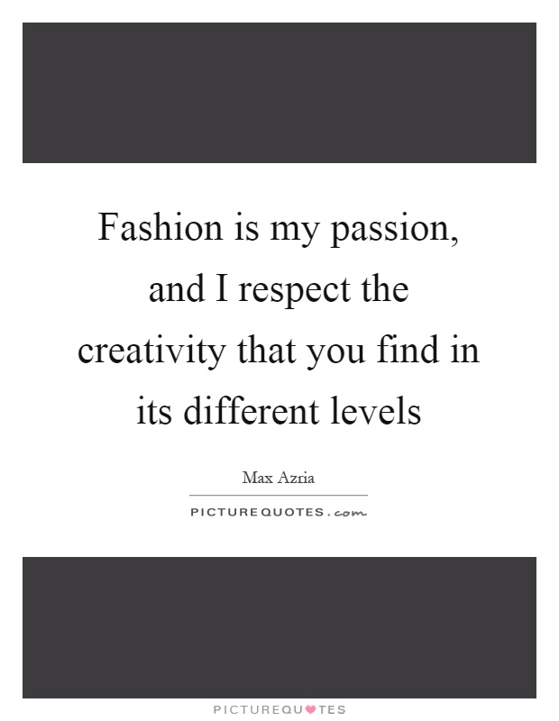 Fashion is my passion, and I respect the creativity that you find in its different levels Picture Quote #1
