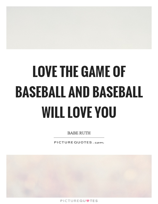 Love the game of baseball and baseball will love you Picture Quote #1