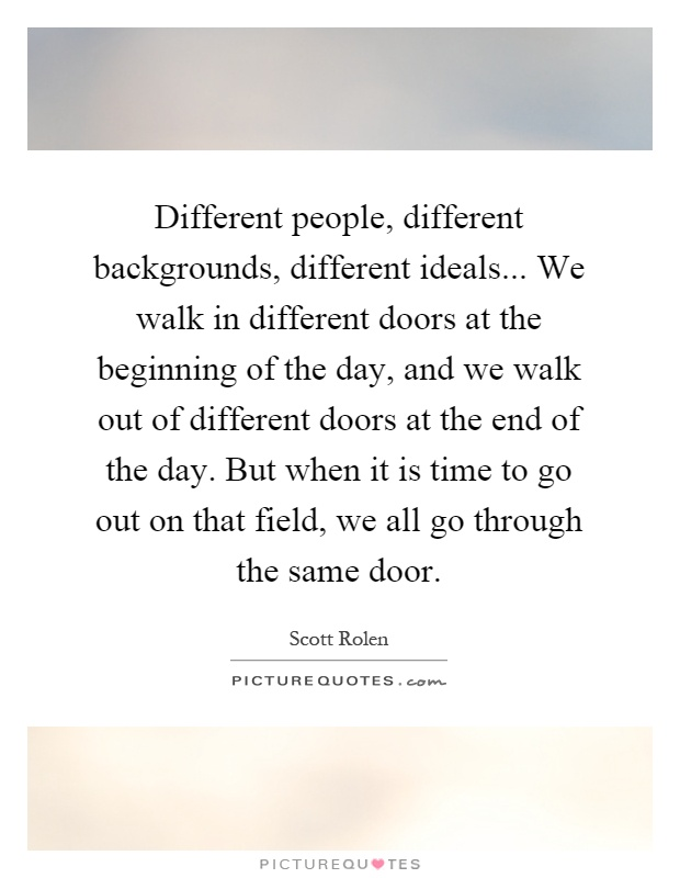 Different people, different backgrounds, different ideals... We walk in different doors at the beginning of the day, and we walk out of different doors at the end of the day. But when it is time to go out on that field, we all go through the same door Picture Quote #1