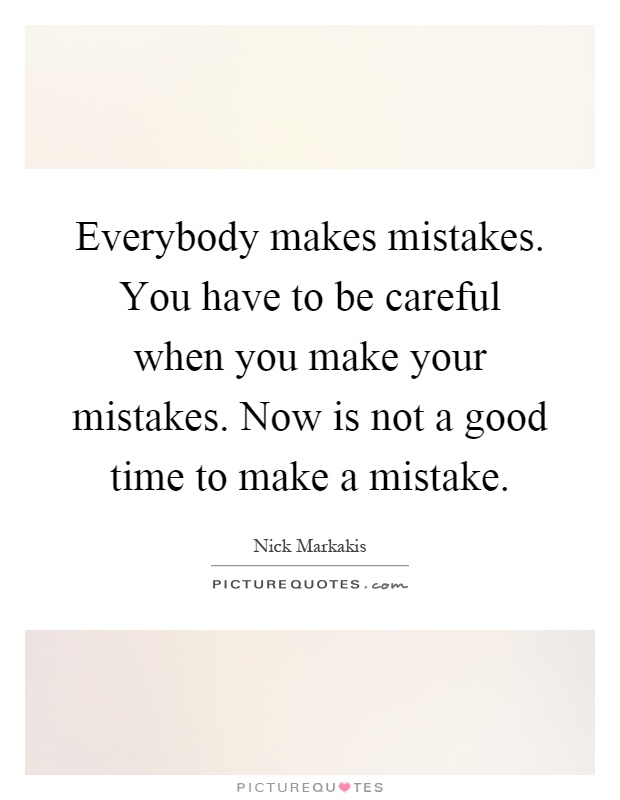 Everybody makes mistakes. You have to be careful when you make your mistakes. Now is not a good time to make a mistake Picture Quote #1