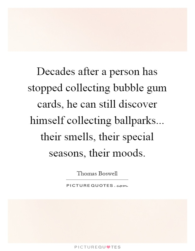 Decades after a person has stopped collecting bubble gum cards, he can still discover himself collecting ballparks... their smells, their special seasons, their moods Picture Quote #1