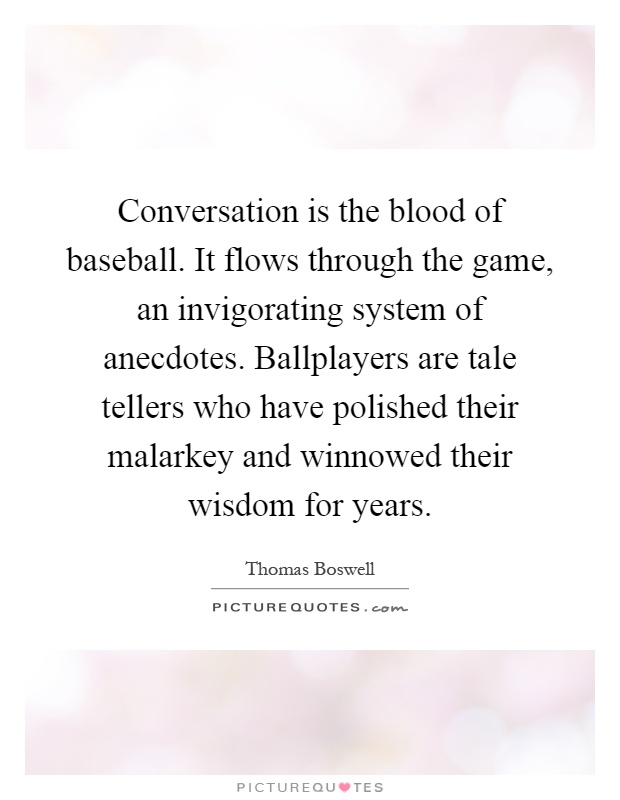 Conversation is the blood of baseball. It flows through the game, an invigorating system of anecdotes. Ballplayers are tale tellers who have polished their malarkey and winnowed their wisdom for years Picture Quote #1