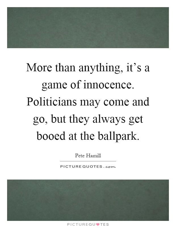 More than anything, it's a game of innocence. Politicians may come and go, but they always get booed at the ballpark Picture Quote #1