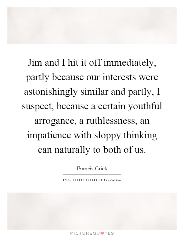 Jim and I hit it off immediately, partly because our interests were astonishingly similar and partly, I suspect, because a certain youthful arrogance, a ruthlessness, an impatience with sloppy thinking can naturally to both of us Picture Quote #1