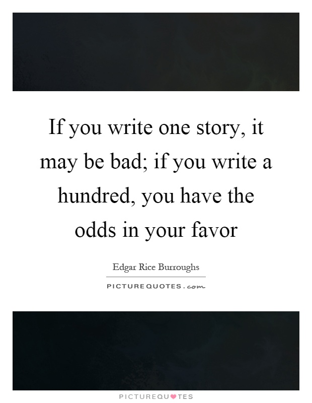 If you write one story, it may be bad; if you write a hundred, you have the odds in your favor Picture Quote #1