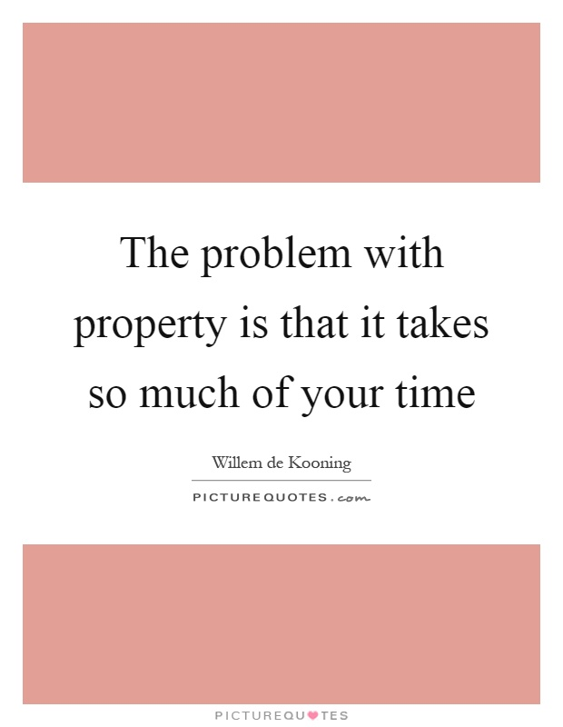 The problem with property is that it takes so much of your time Picture Quote #1