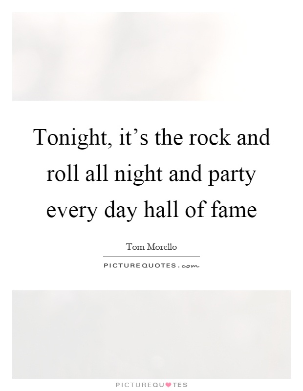 Tonight, it's the rock and roll all night and party every day hall of fame Picture Quote #1