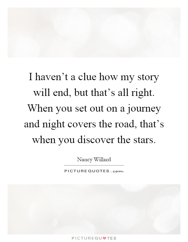 I haven't a clue how my story will end, but that's all right. When you set out on a journey and night covers the road, that's when you discover the stars Picture Quote #1