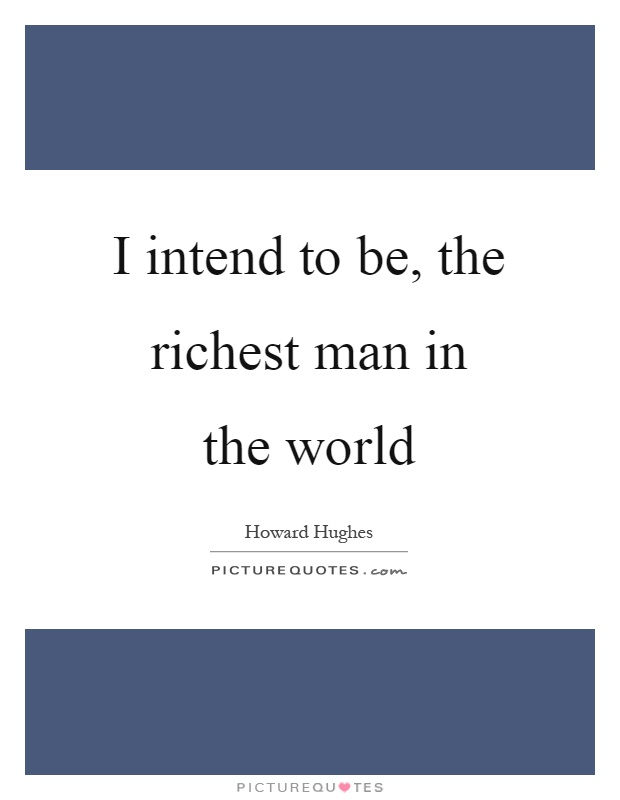 I intend to be, the richest man in the world Picture Quote #1