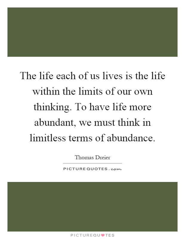 The life each of us lives is the life within the limits of our own thinking. To have life more abundant, we must think in limitless terms of abundance Picture Quote #1