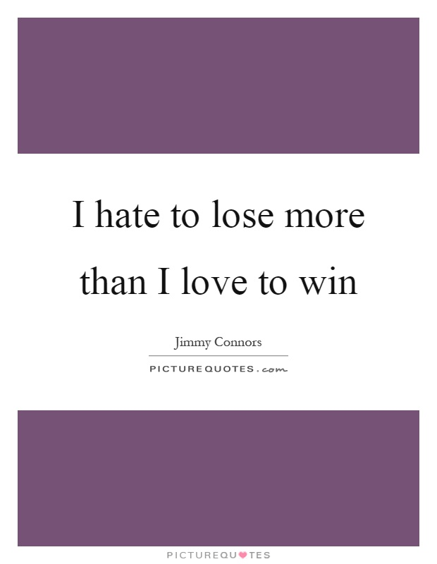 I hate to lose more than I love to win Picture Quote #1