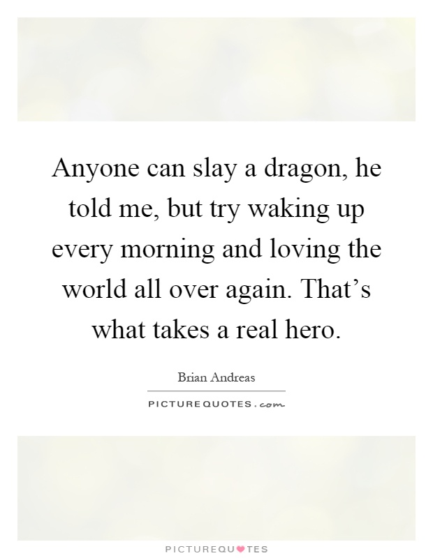 Anyone can slay a dragon, he told me, but try waking up every morning and loving the world all over again. That's what takes a real hero Picture Quote #1