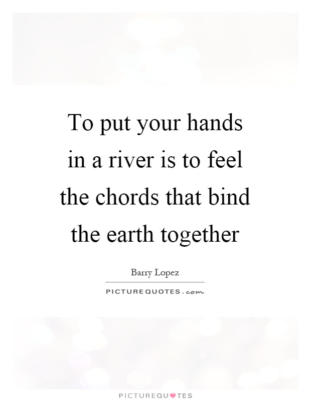 To put your hands in a river is to feel the chords that bind the earth together Picture Quote #1