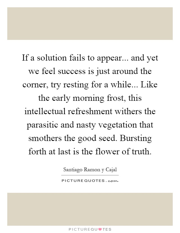 If a solution fails to appear... and yet we feel success is just around the corner, try resting for a while... Like the early morning frost, this intellectual refreshment withers the parasitic and nasty vegetation that smothers the good seed. Bursting forth at last is the flower of truth Picture Quote #1