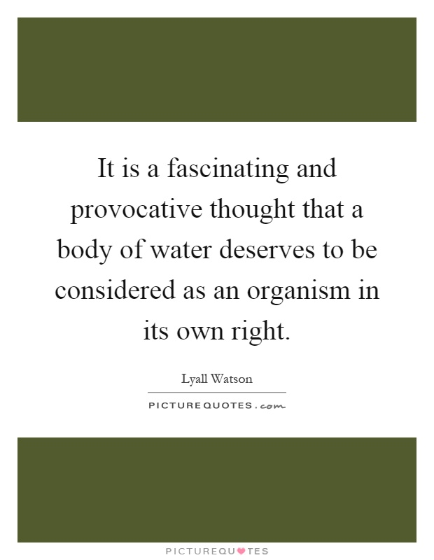 It is a fascinating and provocative thought that a body of water deserves to be considered as an organism in its own right Picture Quote #1