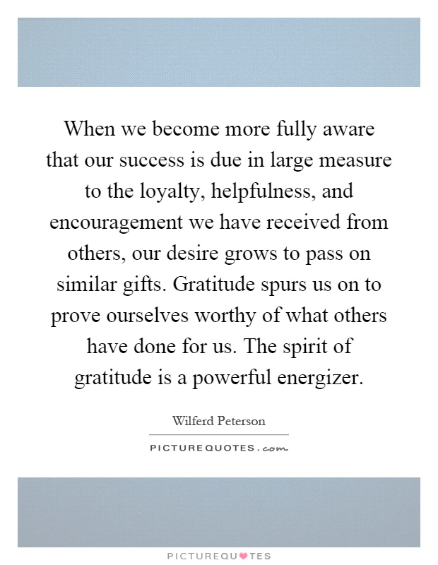 When we become more fully aware that our success is due in large measure to the loyalty, helpfulness, and encouragement we have received from others, our desire grows to pass on similar gifts. Gratitude spurs us on to prove ourselves worthy of what others have done for us. The spirit of gratitude is a powerful energizer Picture Quote #1