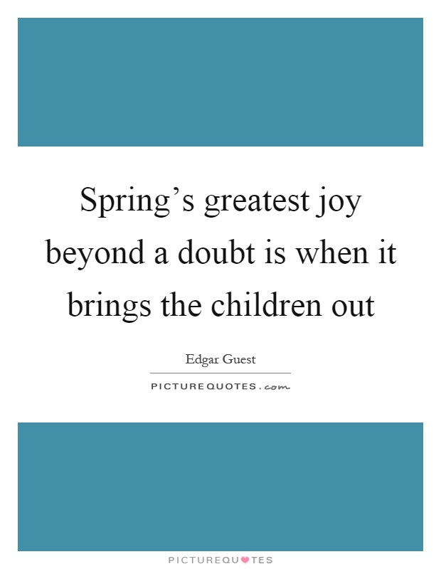 Spring's greatest joy beyond a doubt is when it brings the children out Picture Quote #1