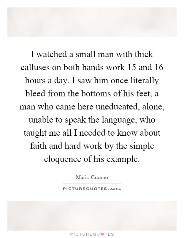 I watched a small man with thick calluses on both hands work 15 and 16 hours a day. I saw him once literally bleed from the bottoms of his feet, a man who came here uneducated, alone, unable to speak the language, who taught me all I needed to know about faith and hard work by the simple eloquence of his example Picture Quote #1