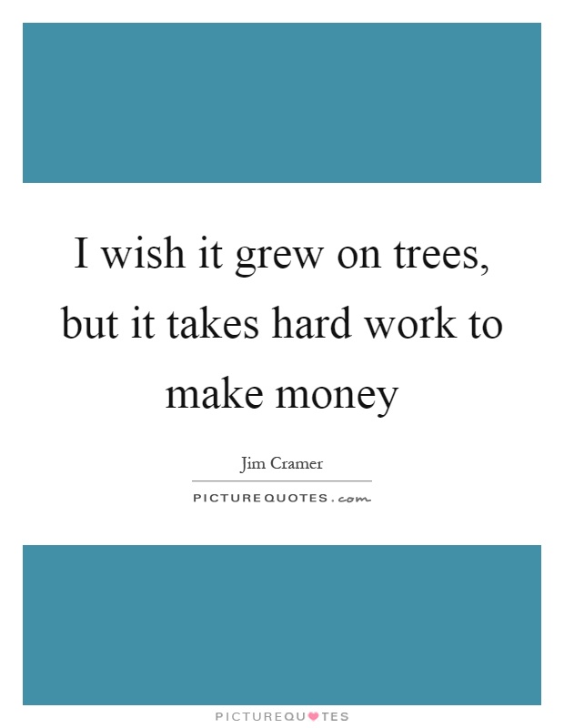 I wish it grew on trees, but it takes hard work to make money Picture Quote #1