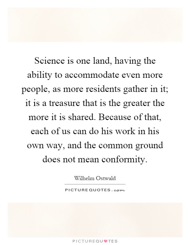 Science is one land, having the ability to accommodate even more people, as more residents gather in it; it is a treasure that is the greater the more it is shared. Because of that, each of us can do his work in his own way, and the common ground does not mean conformity Picture Quote #1