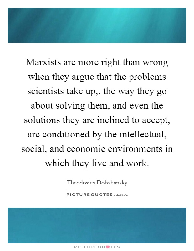 Marxists are more right than wrong when they argue that the problems scientists take up,. the way they go about solving them, and even the solutions they arc inclined to accept, arc conditioned by the intellectual, social, and economic environments in which they live and work Picture Quote #1