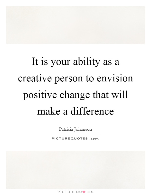 It is your ability as a creative person to envision positive change that will make a difference Picture Quote #1