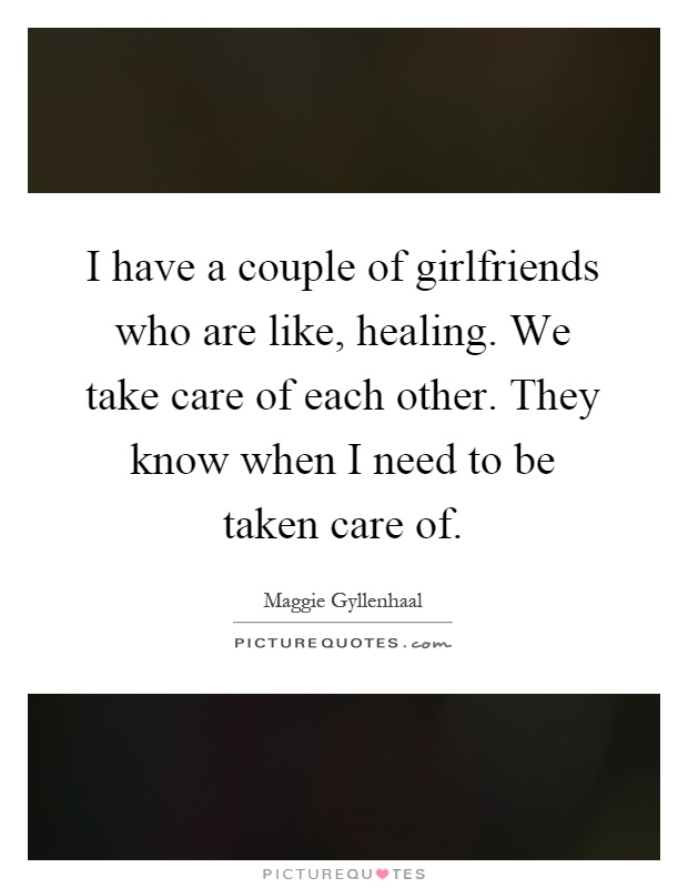 I have a couple of girlfriends who are like, healing. We take care of each other. They know when I need to be taken care of Picture Quote #1