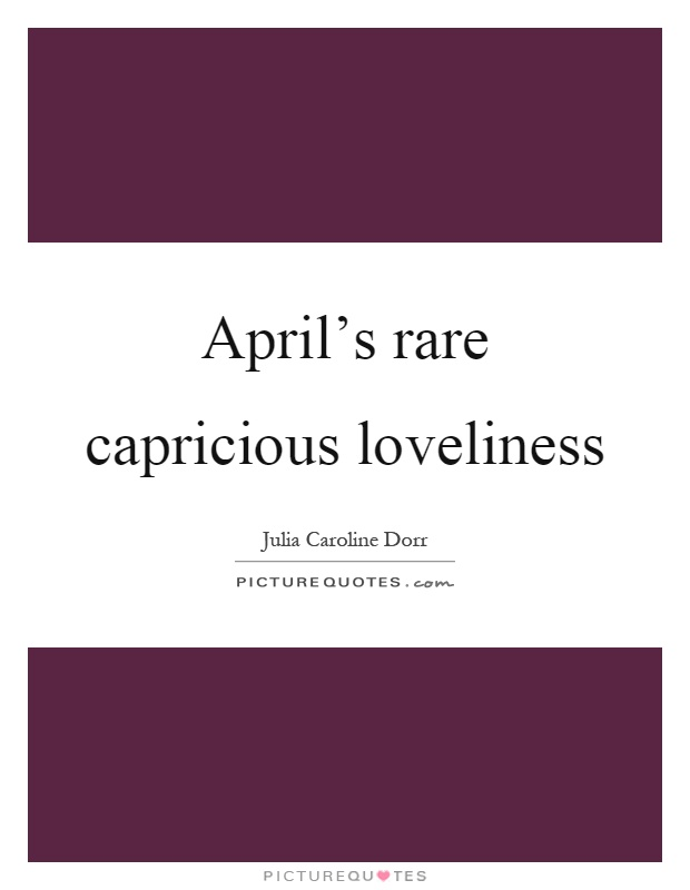 April's rare capricious loveliness Picture Quote #1