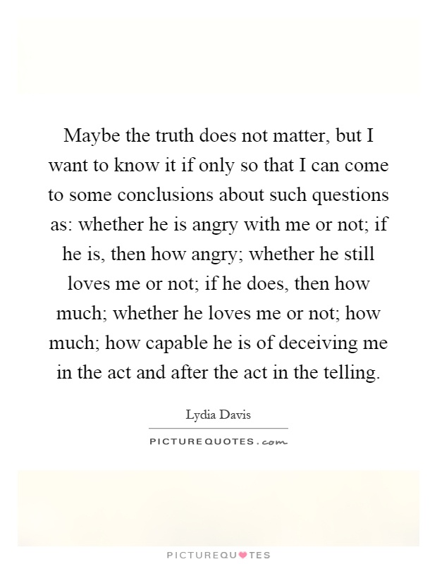 Maybe the truth does not matter, but I want to know it if only so that I can come to some conclusions about such questions as: whether he is angry with me or not; if he is, then how angry; whether he still loves me or not; if he does, then how much; whether he loves me or not; how much; how capable he is of deceiving me in the act and after the act in the telling Picture Quote #1