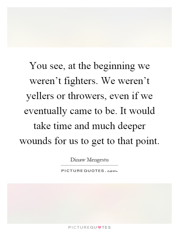 You see, at the beginning we weren't fighters. We weren't yellers or throwers, even if we eventually came to be. It would take time and much deeper wounds for us to get to that point Picture Quote #1