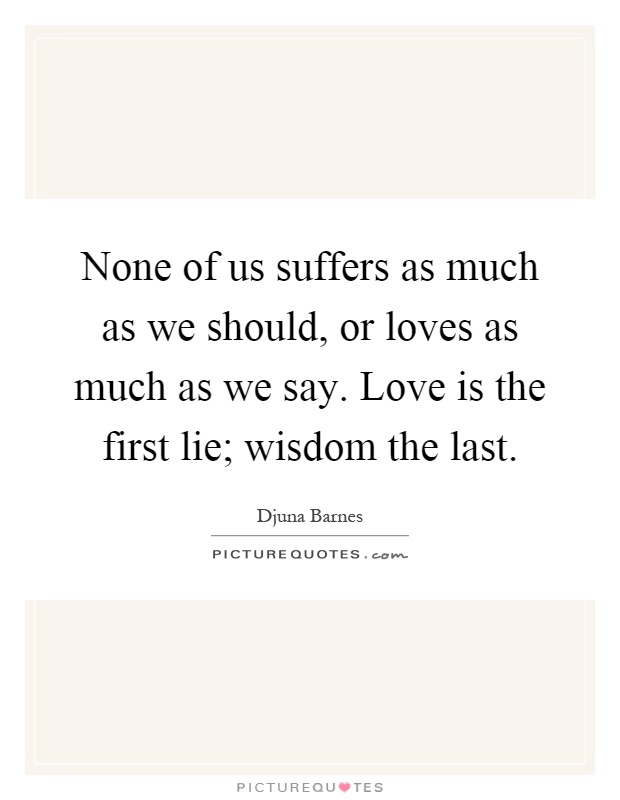 None of us suffers as much as we should, or loves as much as we say. Love is the first lie; wisdom the last Picture Quote #1
