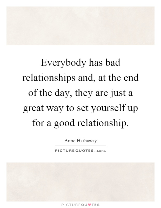 Everybody has bad relationships and, at the end of the day, they are just a great way to set yourself up for a good relationship Picture Quote #1