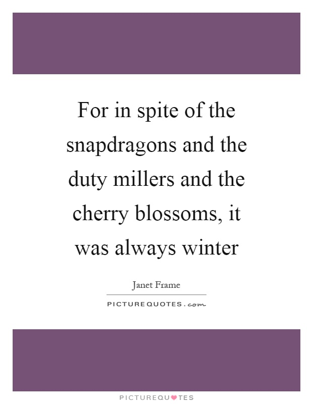 For in spite of the snapdragons and the duty millers and the cherry blossoms, it was always winter Picture Quote #1