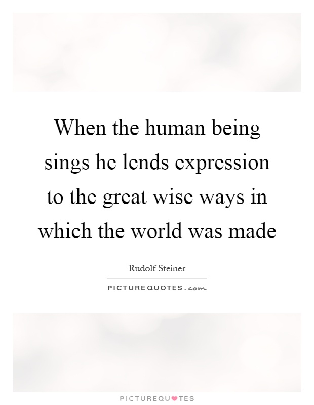 When the human being sings he lends expression to the great wise ways in which the world was made Picture Quote #1