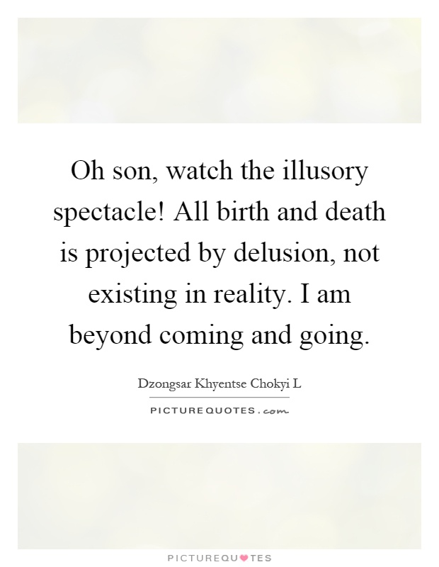 Oh son, watch the illusory spectacle! All birth and death is projected by delusion, not existing in reality. I am beyond coming and going Picture Quote #1