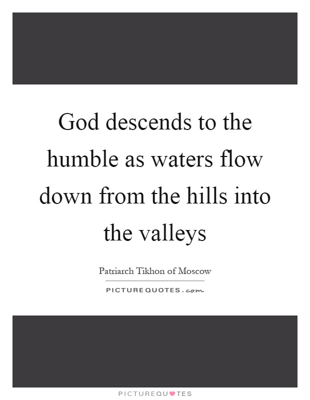 God descends to the humble as waters flow down from the hills into the valleys Picture Quote #1
