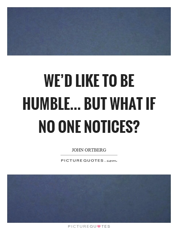 We'd like to be humble... but what if no one notices? Picture Quote #1