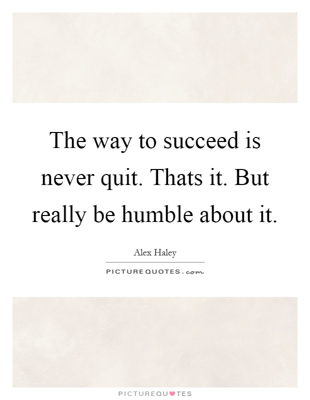 The way to succeed is never quit. Thats it. But really be humble about it Picture Quote #1
