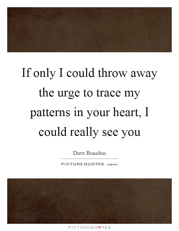 If only I could throw away the urge to trace my patterns in your heart, I could really see you Picture Quote #1