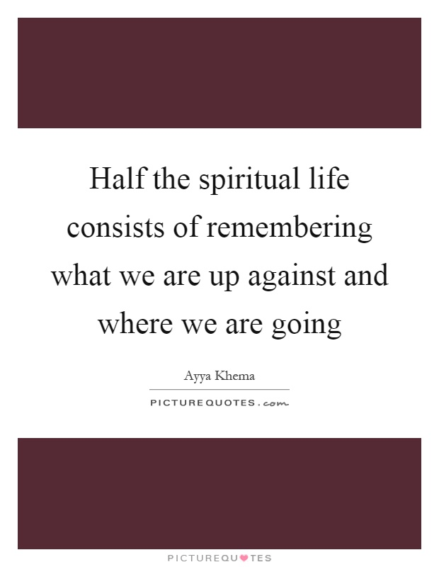 Half the spiritual life consists of remembering what we are up against and where we are going Picture Quote #1