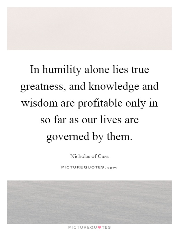 In humility alone lies true greatness, and knowledge and wisdom are profitable only in so far as our lives are governed by them Picture Quote #1