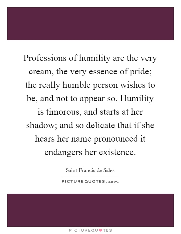 Professions of humility are the very cream, the very essence of pride; the really humble person wishes to be, and not to appear so. Humility is timorous, and starts at her shadow; and so delicate that if she hears her name pronounced it endangers her existence Picture Quote #1