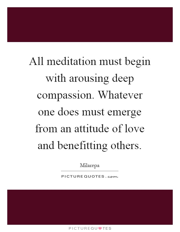 All meditation must begin with arousing deep compassion. Whatever one does must emerge from an attitude of love and benefitting others Picture Quote #1