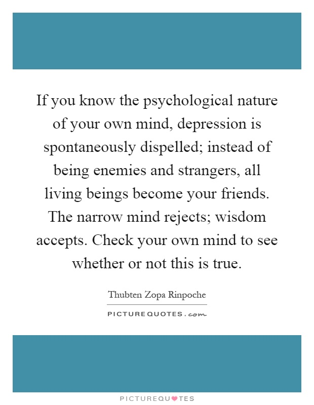 If you know the psychological nature of your own mind, depression is spontaneously dispelled; instead of being enemies and strangers, all living beings become your friends. The narrow mind rejects; wisdom accepts. Check your own mind to see whether or not this is true Picture Quote #1