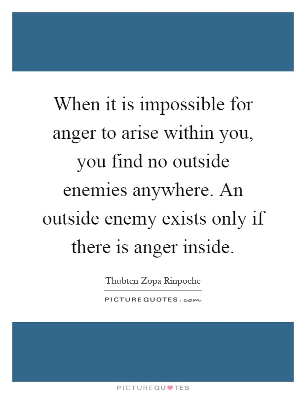 When it is impossible for anger to arise within you, you find no outside enemies anywhere. An outside enemy exists only if there is anger inside Picture Quote #1
