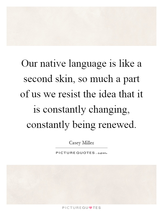 Our native language is like a second skin, so much a part of us we resist the idea that it is constantly changing, constantly being renewed Picture Quote #1